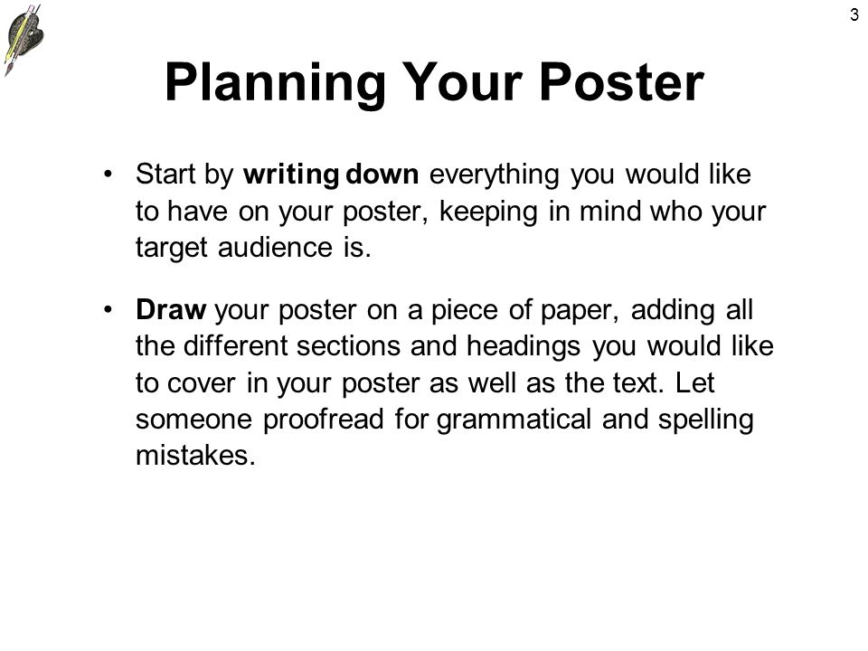 3 Planning Your Poster Start by writing down everything you would like to have on your poster, keeping in mind who your target audience is.