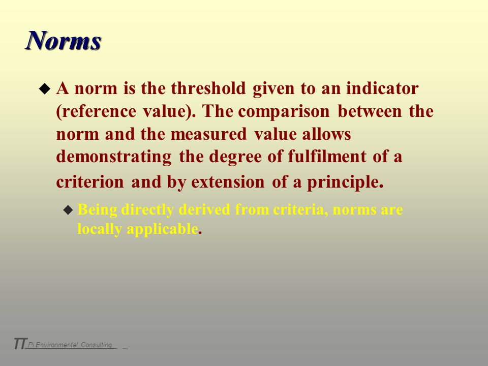 Pi Environmental Consulting π Norms u A norm is the threshold given to an indicator (reference value).