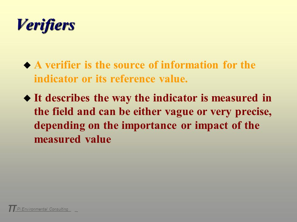 Pi Environmental Consulting π Verifiers u A verifier is the source of information for the indicator or its reference value.