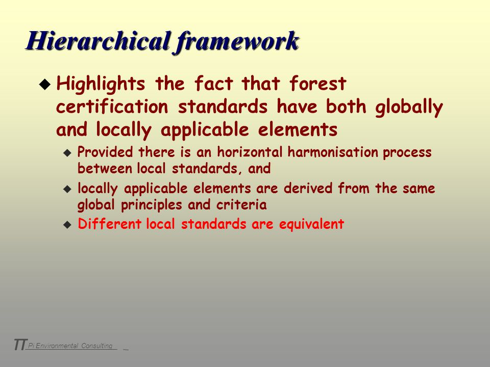 Pi Environmental Consulting π u Highlights the fact that forest certification standards have both globally and locally applicable elements u Provided there is an horizontal harmonisation process between local standards, and u locally applicable elements are derived from the same global principles and criteria u Different local standards are equivalent Hierarchical framework