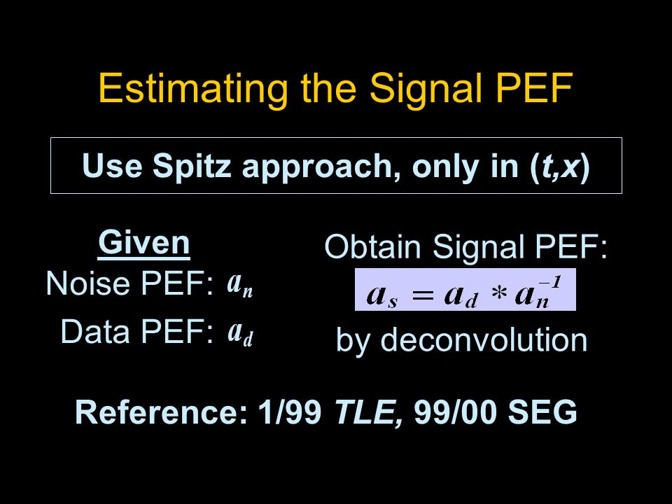 Estimating the Signal PEF Given Noise PEF: Data PEF: Obtain Signal PEF: by deconvolution Use Spitz approach, only in (t,x) Reference: 1/99 TLE, 99/00 SEG
