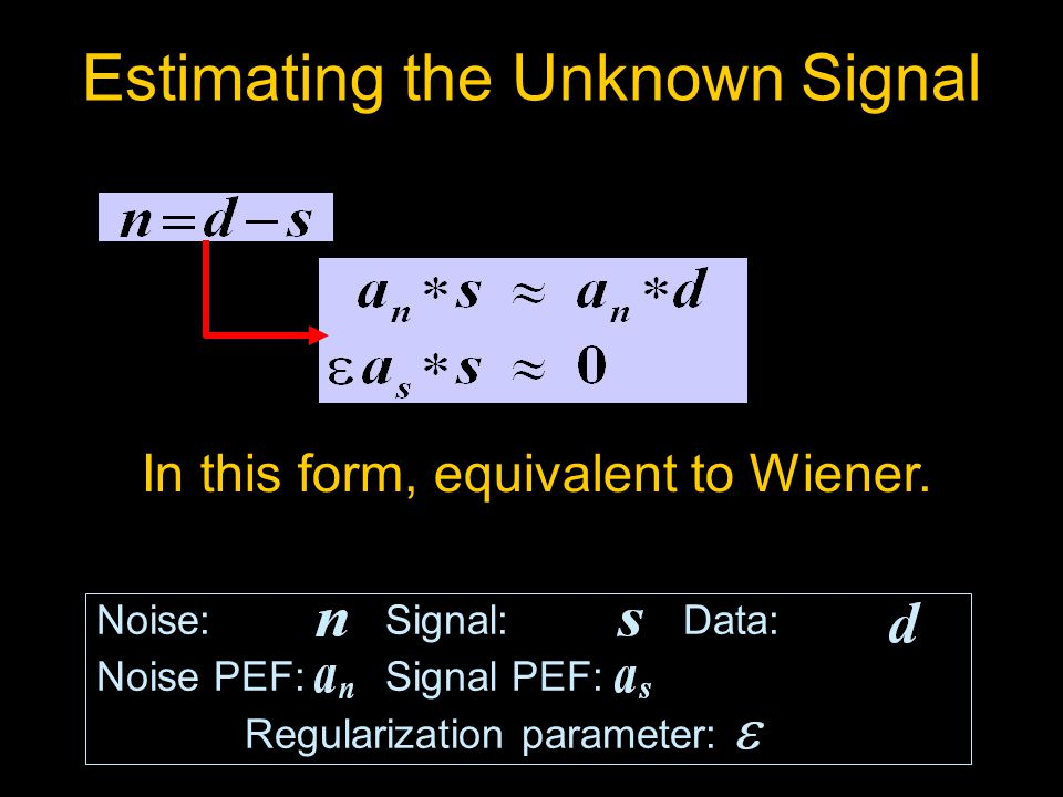 Estimating the Unknown Signal Noise: Signal: Data: Noise PEF: Signal PEF: Data PEF: Regularization parameter: In this form, equivalent to Wiener.