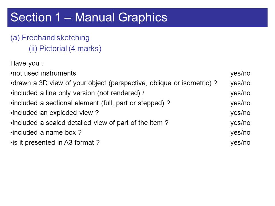 Section 1 – Manual Graphics (a) Freehand sketching (ii) Pictorial (4 marks) Have you : not used instrumentsyes/no drawn a 3D view of your object (pers
