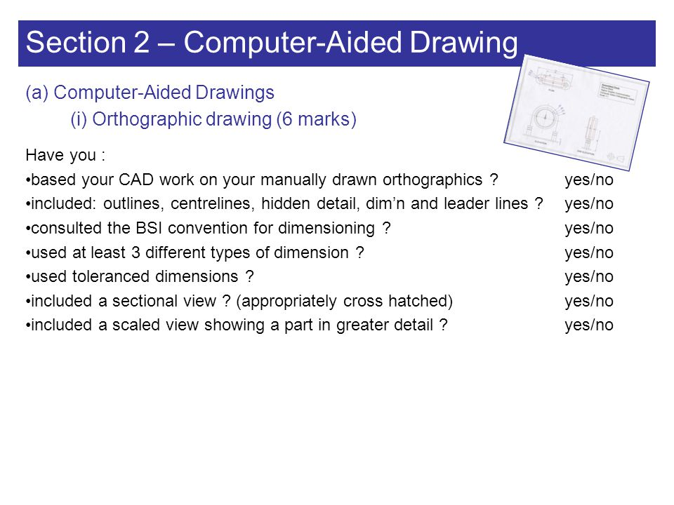 Section 2 – Computer-Aided Drawing (a) Computer-Aided Drawings (ii) Annotation (2 marks) (on orthographic CAD drawing) Have you : included name box : name, scale, 3 rd angle symbol, date, author, version ?yes/no stated all dimensions in mm unless otherwise stated ?yes/no correctly annotated drawing including all view titles ?yes/no added scale of views if different from base scale ?yes/no