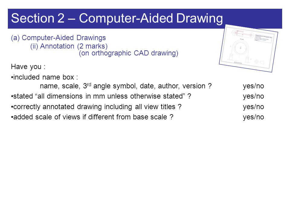 Section 2 – Computer-Aided Drawing (a) Computer-Aided Drawings (iii) Pictorial (6 marks) Have you : drawn a pictorial assembled view of your item .