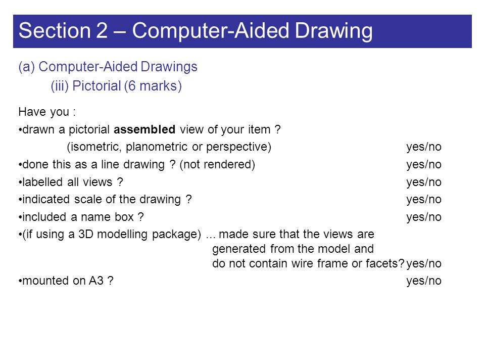 Section 2 – Computer-Aided Drawing (a) Computer-Aided Drawings (iii) Pictorial (6 marks) Have you : drawn a pictorial assembled view of your item ? (i