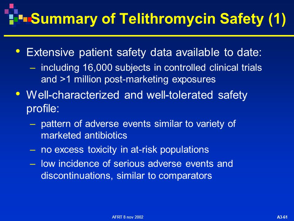 AFRT 8 nov 2002 A3-61 Summary of Telithromycin Safety (1) Extensive patient safety data available to date: –including 16,000 subjects in controlled clinical trials and >1 million post-marketing exposures Well-characterized and well-tolerated safety profile: –pattern of adverse events similar to variety of marketed antibiotics –no excess toxicity in at-risk populations –low incidence of serious adverse events and discontinuations, similar to comparators
