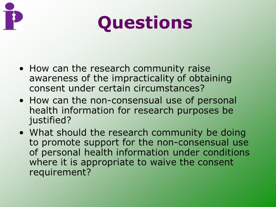 Questions How can the research community raise awareness of the impracticality of obtaining consent under certain circumstances.