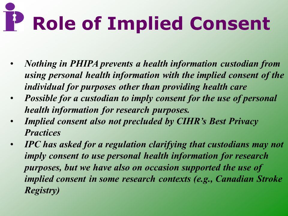 Role of Implied Consent Nothing in PHIPA prevents a health information custodian from using personal health information with the implied consent of the individual for purposes other than providing health care Possible for a custodian to imply consent for the use of personal health information for research purposes.