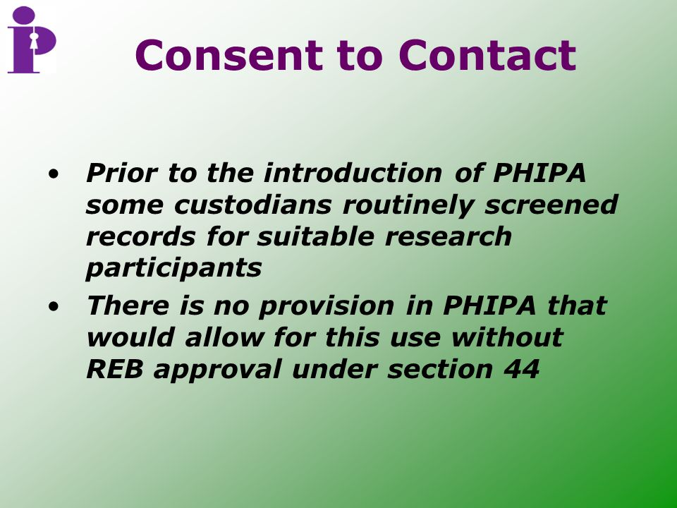 Consent to Contact Prior to the introduction of PHIPA some custodians routinely screened records for suitable research participants There is no provision in PHIPA that would allow for this use without REB approval under section 44