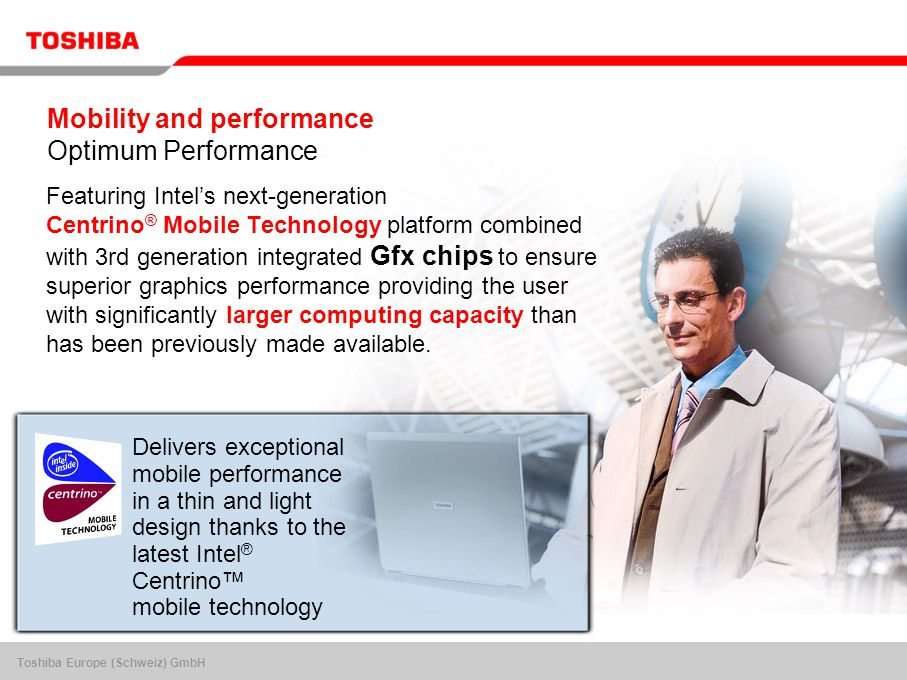 Toshiba Europe (Schweiz) GmbH Mobility and performance Optimum Performance Featuring Intel's next-generation Centrino ® Mobile Technology platform combined with 3rd generation integrated Gfx chips to ensure superior graphics performance providing the user with significantly larger computing capacity than has been previously made available.