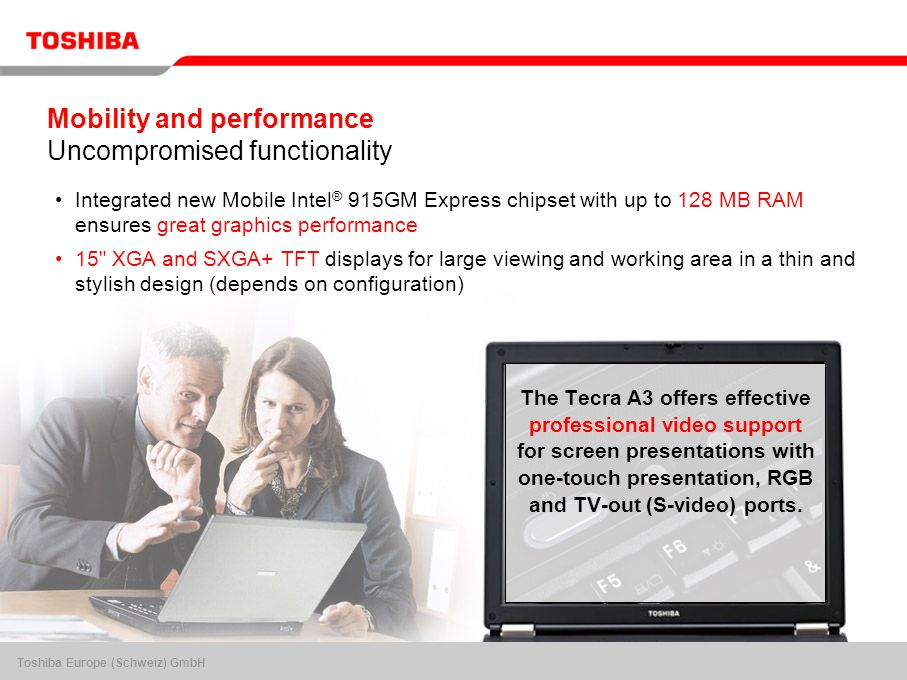Toshiba Europe (Schweiz) GmbH Mobility and performance Uncompromised functionality Integrated new Mobile Intel ® 915GM Express chipset with up to 128 MB RAM ensures great graphics performance 15 XGA and SXGA+ TFT displays for large viewing and working area in a thin and stylish design (depends on configuration) The Tecra A3 offers effective professional video support for screen presentations with one-touch presentation, RGB and TV-out (S-video) ports.
