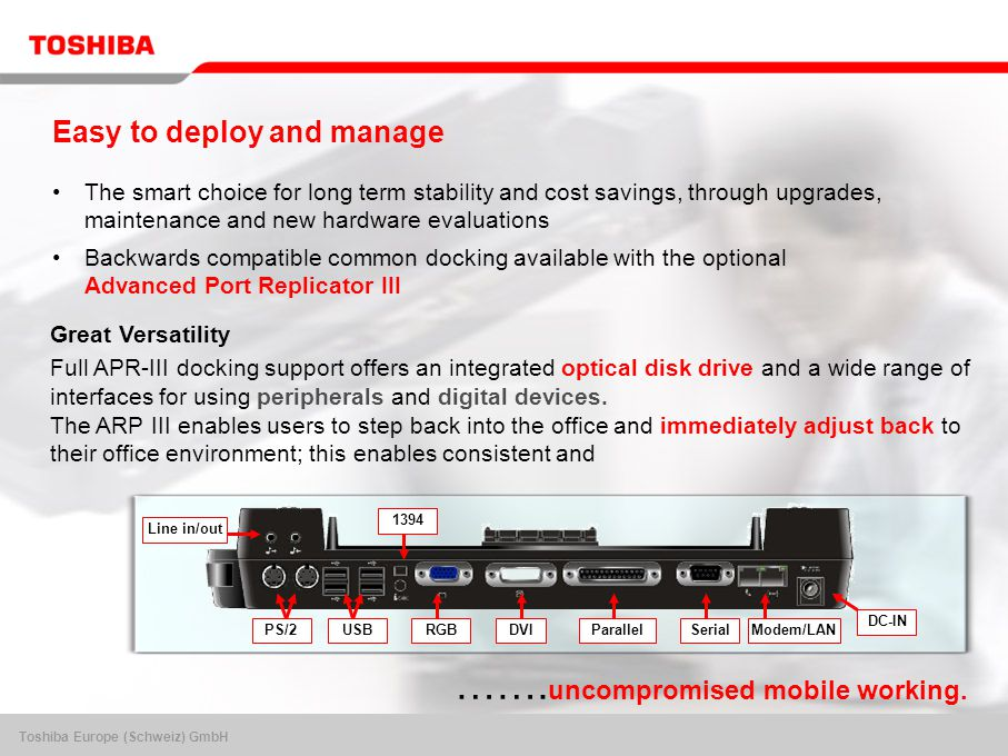 Toshiba Europe (Schweiz) GmbH Easy to deploy and manage The smart choice for long term stability and cost savings, through upgrades, maintenance and new hardware evaluations Backwards compatible common docking available with the optional Advanced Port Replicator III RGBDVIParallelSerialModem/LAN 1394 PS/2USB DC-IN Line in/out Great Versatility Full APR-III docking support offers an integrated optical disk drive and a wide range of interfaces for using peripherals and digital devices.