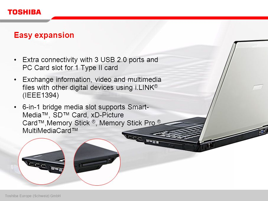Toshiba Europe (Schweiz) GmbH Easy expansion Extra connectivity with 3 USB 2.0 ports and PC Card slot for 1 Type II card Exchange information, video and multimedia files with other digital devices using i.LINK ® (IEEE1394) 6-in-1 bridge media slot supports Smart- Media™, SD™ Card, xD-Picture Card™,Memory Stick ®, Memory Stick Pro ®, MultiMediaCard™