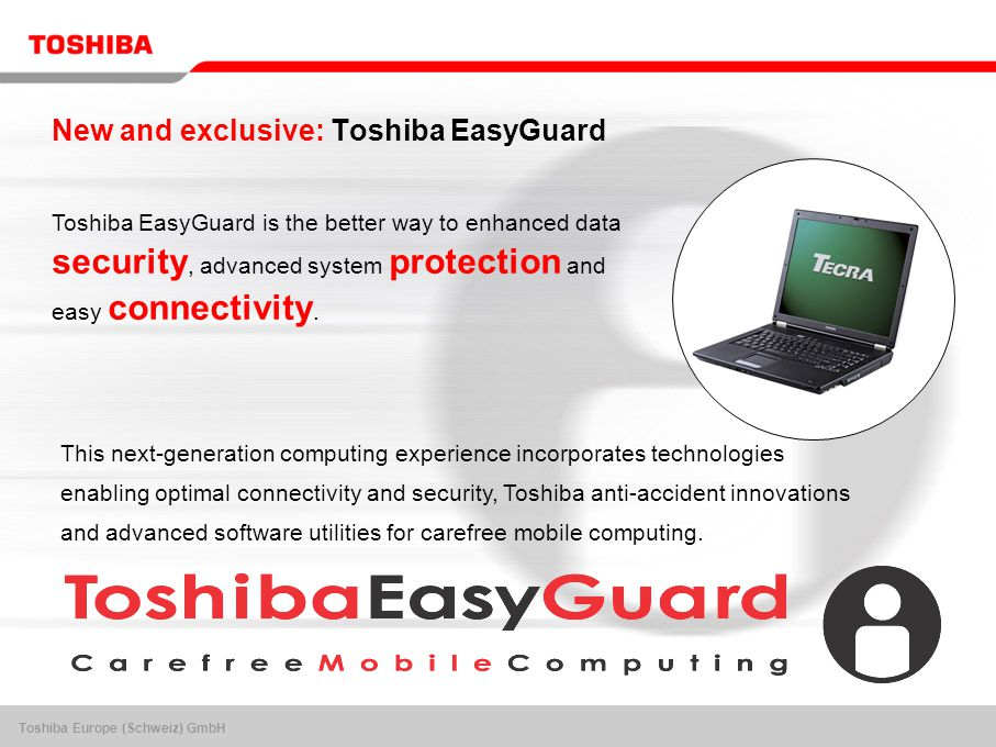 Toshiba Europe (Schweiz) GmbH New and exclusive: Toshiba EasyGuard Toshiba EasyGuard is the better way to enhanced data security, advanced system protection and easy connectivity.