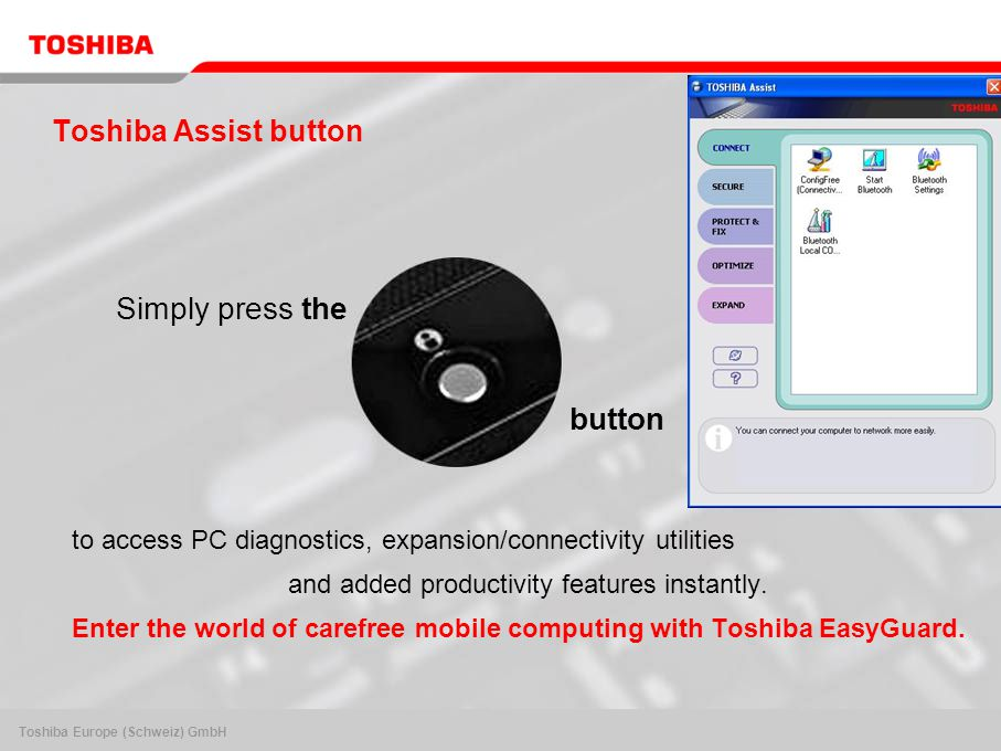 Toshiba Europe (Schweiz) GmbH Toshiba Assist button to access PC diagnostics, expansion/connectivity utilities and added productivity features instantly.