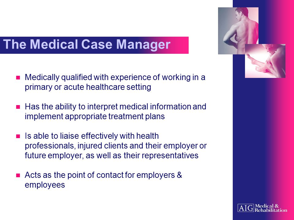 Medical Case Management To assess a client's medical status through liaison with their treating practitioners To arrange private treatment on a cost effective basis, as appropriate To work with all key parties involved in the case management process, to ensure a timely and safe return to work To identify cases suitable for vocational intervention