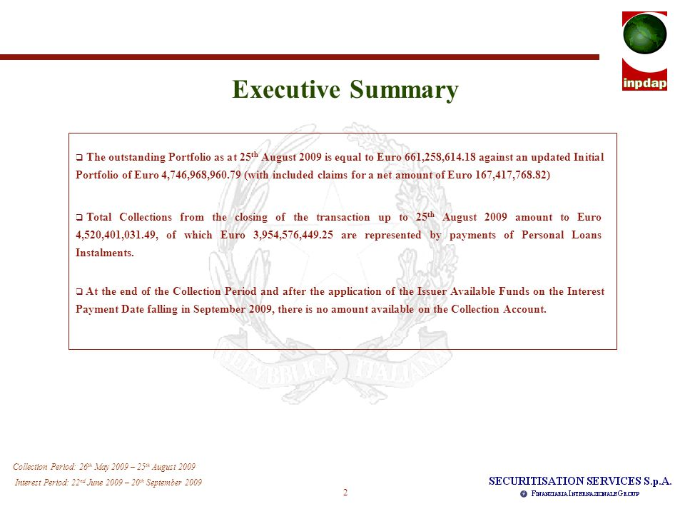 2 Collection Period: 26 th May 2009 – 25 th August 2009 Interest Period: 22 nd June 2009 – 20 th September 2009 Executive Summary  The outstanding Portfolio as at 25 th August 2009 is equal to Euro 661,258,614.18 against an updated Initial Portfolio of Euro 4,746,968,960.79 (with included claims for a net amount of Euro 167,417,768.82)  Total Collections from the closing of the transaction up to 25 th August 2009 amount to Euro 4,520,401,031.49, of which Euro 3,954,576,449.25 are represented by payments of Personal Loans Instalments.