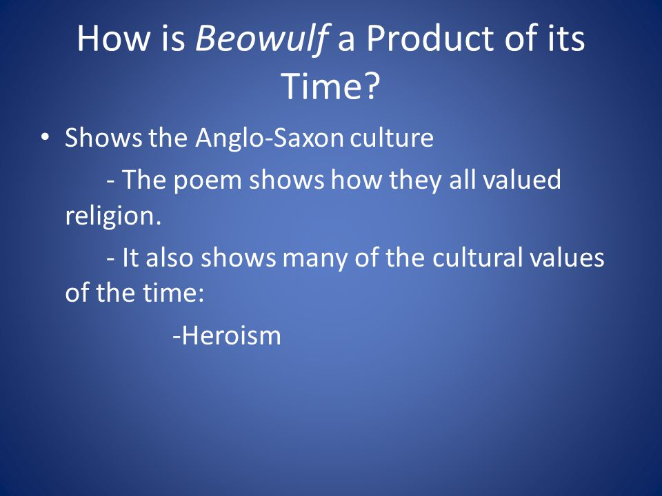 How is Beowulf a Product of its Time? Shows the Anglo-Saxon culture - The poem shows how they all valued religion. - It also shows many of the cultura
