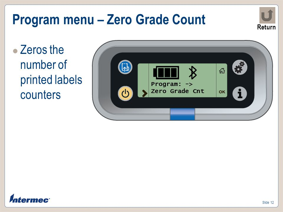 Slide 12 Program menu – Zero Grade Count Zeros the number of printed labels counters Program: -> Zero Grade Cnt Return