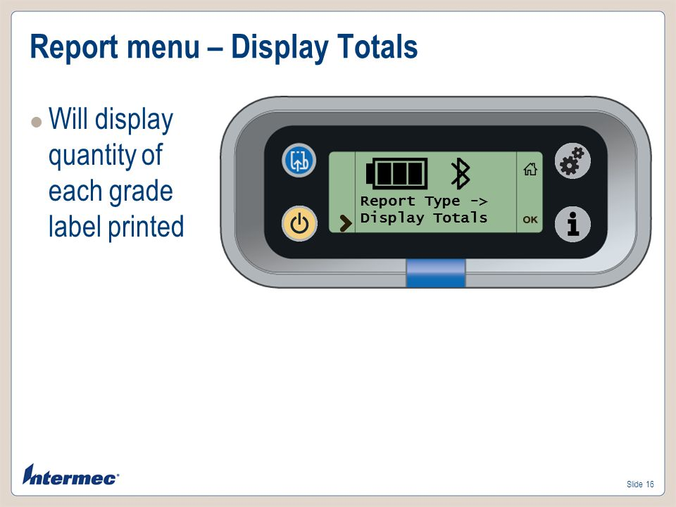 Slide 16 Report menu – Display Totals Will display quantity of each grade label printed Report Type -> Display Totals