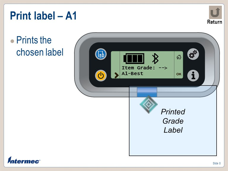 Slide 19 Report – Grade labels printed Prints label with qty of each grade label printed since last reset Report Type -> Print Totals Label Quantity Report Grade LabelQty A1-Bestxx A2-Goodyy A3-Industrialzz Totalaa Grade It v1.05 Return