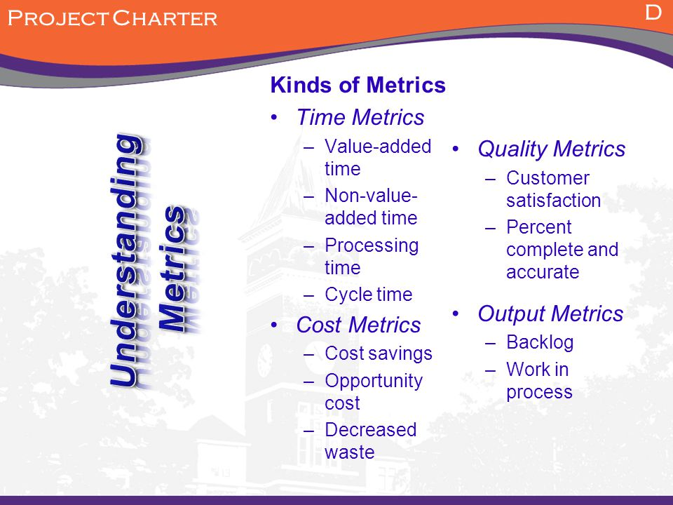 Kinds of Metrics Time Metrics –Value-added time –Non-value- added time –Processing time –Cycle time Cost Metrics –Cost savings –Opportunity cost –Decreased waste Quality Metrics –Customer satisfaction –Percent complete and accurate Output Metrics –Backlog –Work in process D Project Charter