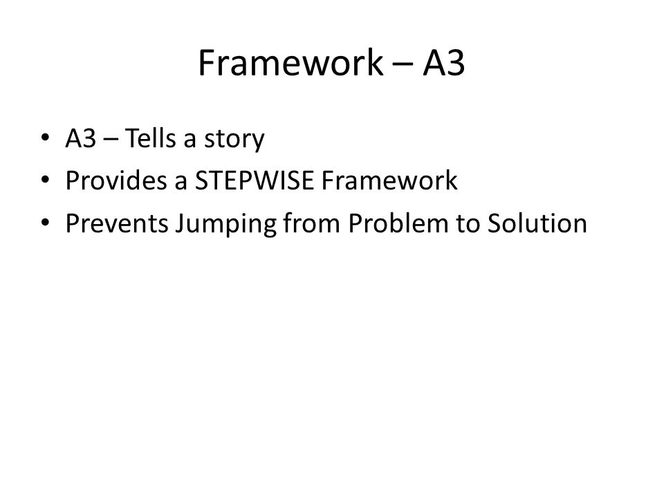 Framework – A3 A3 – Tells a story Provides a STEPWISE Framework Prevents Jumping from Problem to Solution