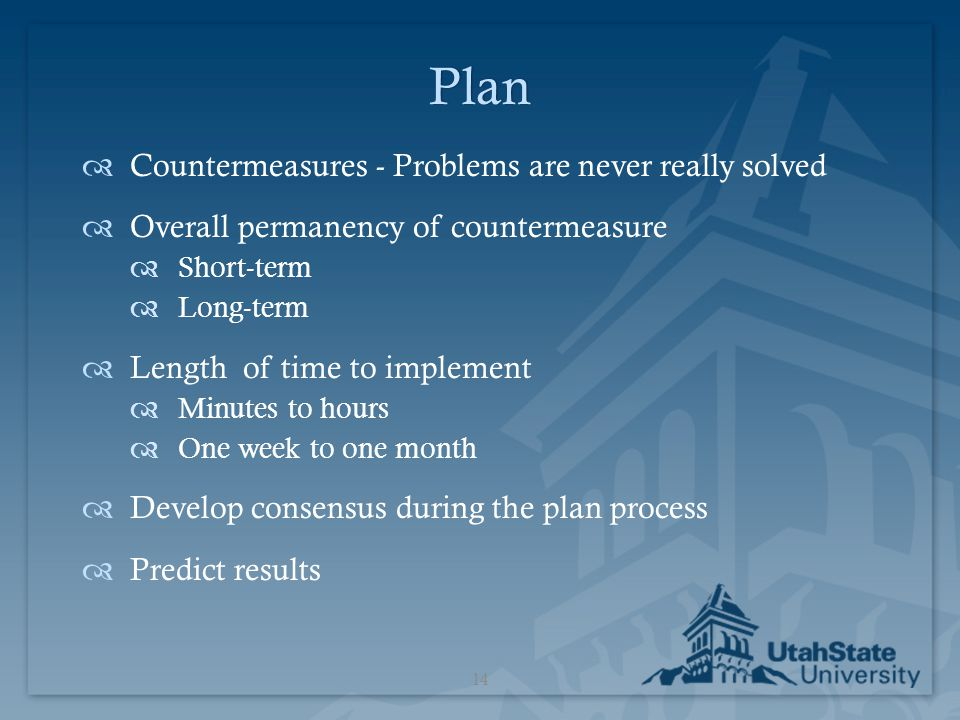 Plan  Countermeasures - Problems are never really solved  Overall permanency of countermeasure  Short-term  Long-term  Length of time to implemen