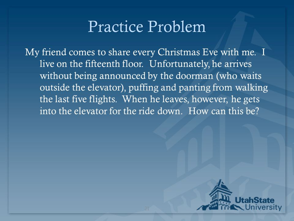 Practice ProblemPractice Problem My friend comes to share every Christmas Eve with me. I live on the fifteenth floor. Unfortunately, he arrives withou