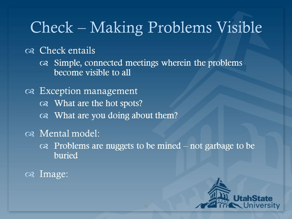 Check – Making Problems VisibleCheck – Making Problems Visible  Check entails  Simple, connected meetings wherein the problems become visible to all