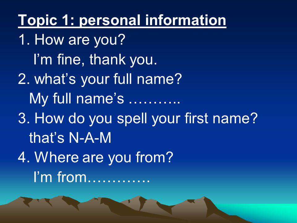 Topic 1: personal information 1. How are you? I'm fine, thank you. 2. what's your full name? My full name's ……….. 3. How do you spell your first name?