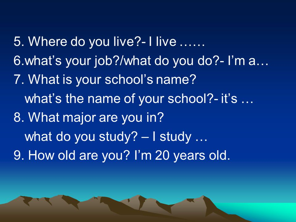 5. Where do you live?- I live …… 6.what's your job?/what do you do?- I'm a… 7. What is your school's name? what's the name of your school?- it's … 8.