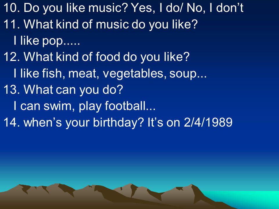 10.Do you like music. Yes, I do/ No, I don't 11. What kind of music do you like.