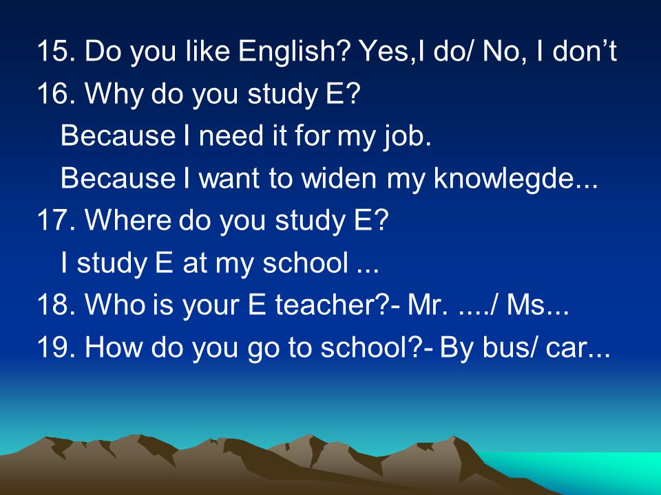 15. Do you like English? Yes,I do/ No, I don't 16. Why do you study E? Because I need it for my job. Because I want to widen my knowlegde... 17. Where