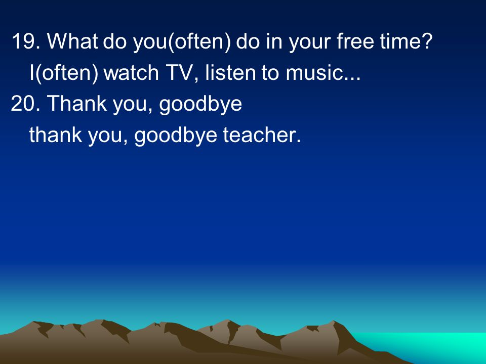 19. What do you(often) do in your free time? I(often) watch TV, listen to music... 20. Thank you, goodbye thank you, goodbye teacher.
