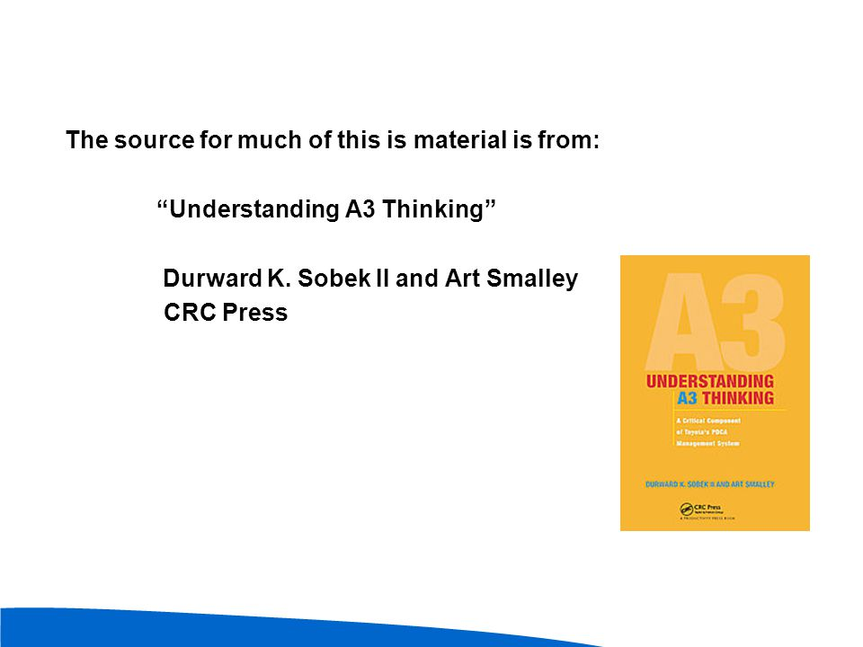 """The source for much of this is material is from: """"Understanding A3 Thinking"""" Durward K. Sobek II and Art Smalley CRC Press"""