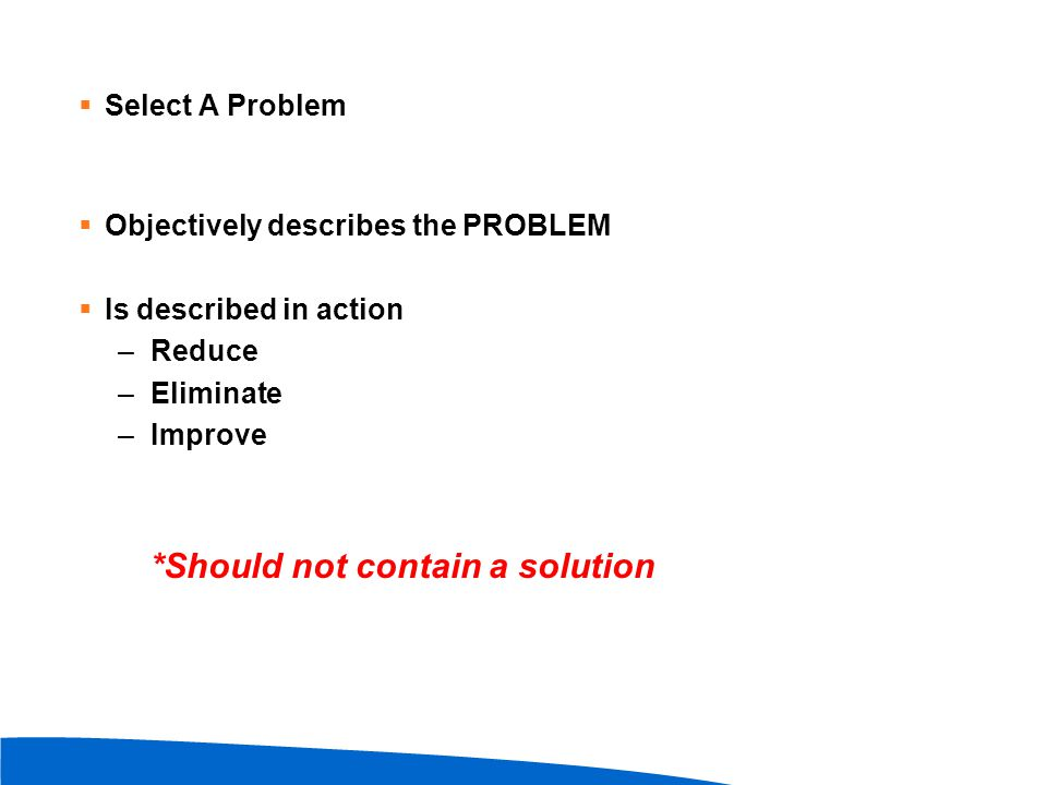  Select A Problem  Objectively describes the PROBLEM  Is described in action –Reduce –Eliminate –Improve *Should not contain a solution