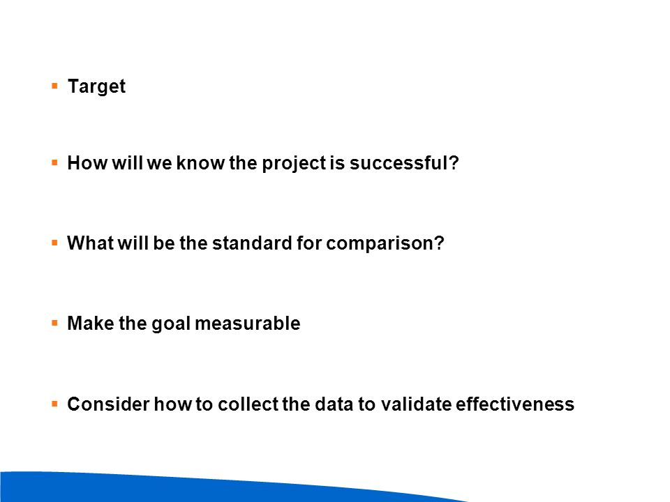  Target  How will we know the project is successful?  What will be the standard for comparison?  Make the goal measurable  Consider how to collec