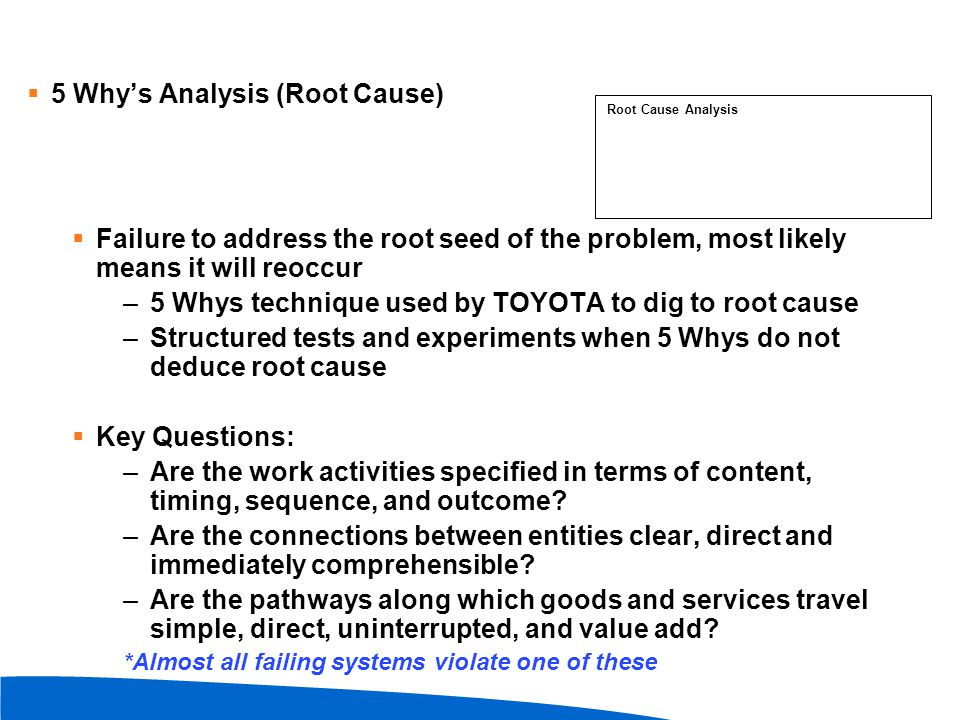  5 Why's Analysis (Root Cause)  Failure to address the root seed of the problem, most likely means it will reoccur –5 Whys technique used by TOYOTA