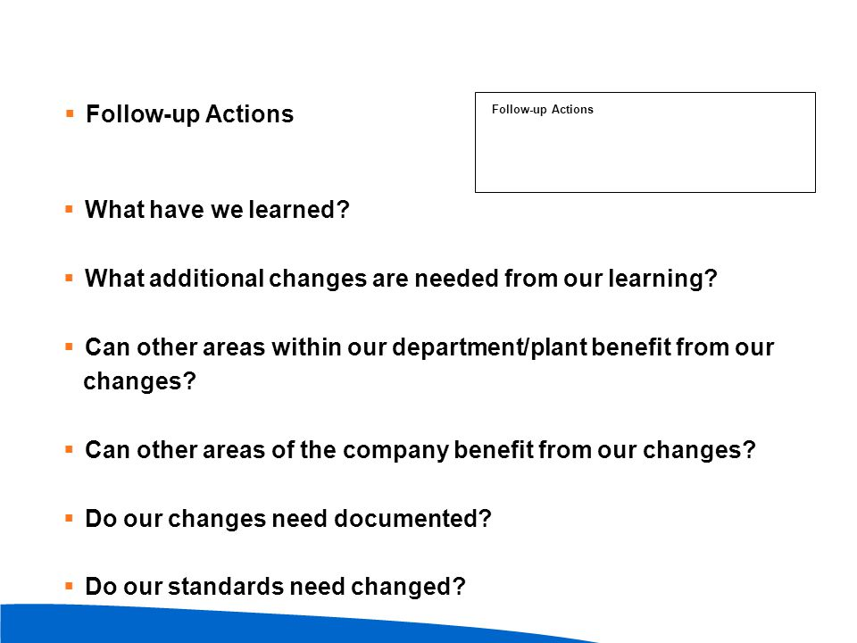  Follow-up Actions  What have we learned?  What additional changes are needed from our learning?  Can other areas within our department/plant bene