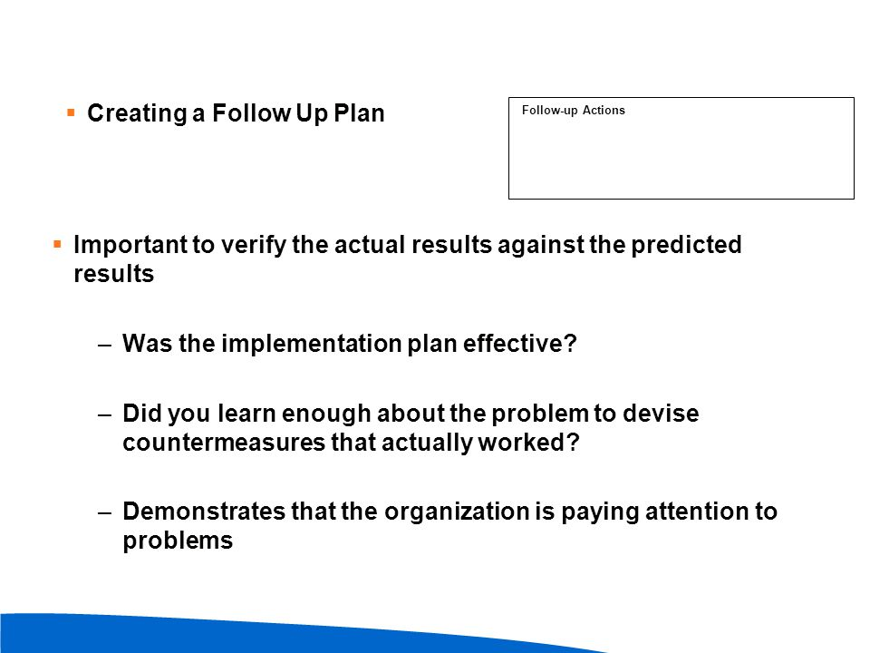  Important to verify the actual results against the predicted results –Was the implementation plan effective? –Did you learn enough about the problem