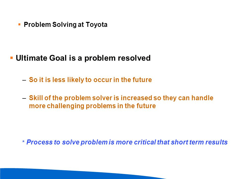  Problem Solving at Toyota  Ultimate Goal is a problem resolved –So it is less likely to occur in the future –Skill of the problem solver is increas