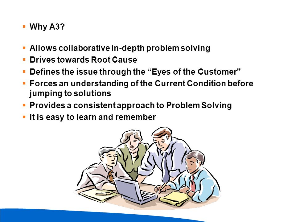 """ Why A3?  Allows collaborative in-depth problem solving  Drives towards Root Cause  Defines the issue through the """"Eyes of the Customer""""  Forces"""