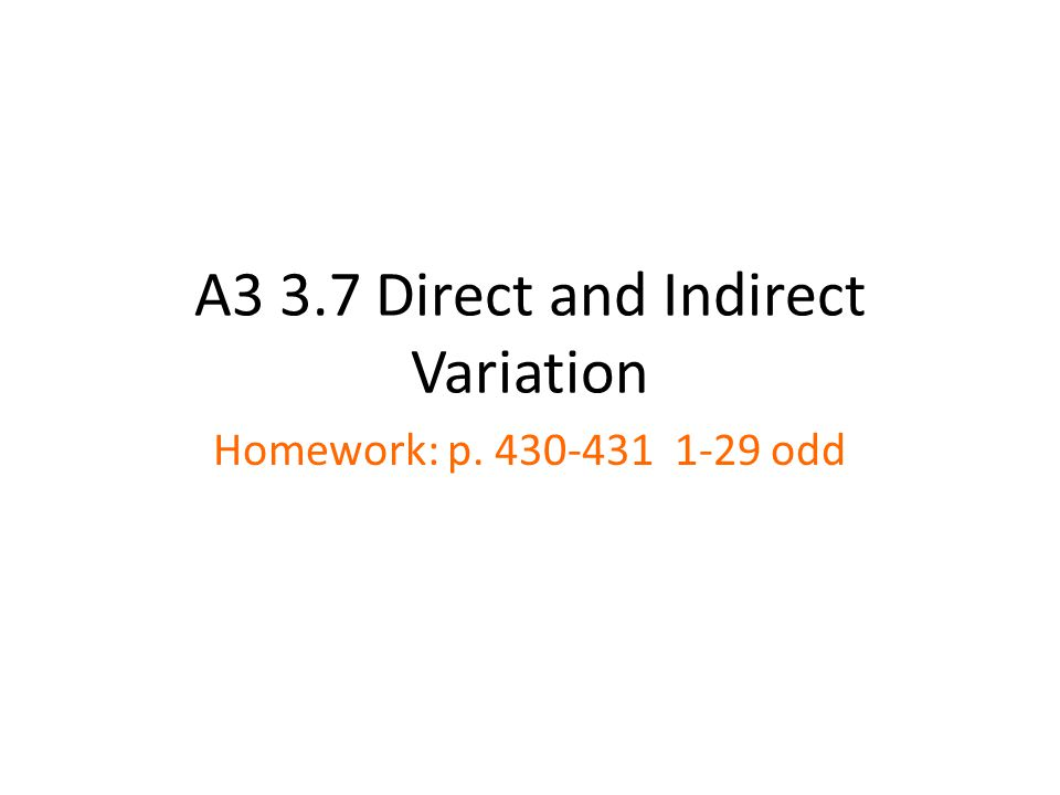 A3 3.7 Direct and Indirect Variation Homework: p. 430-431 1-29 odd