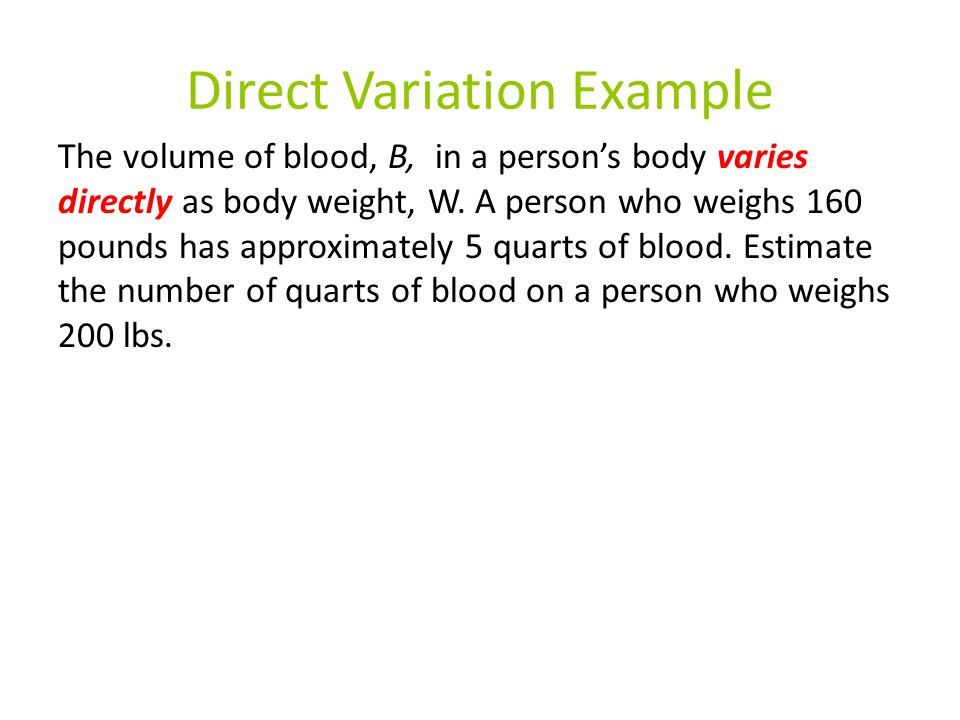 Direct Variation Example The volume of blood, B, in a person's body varies directly as body weight, W. A person who weighs 160 pounds has approximatel