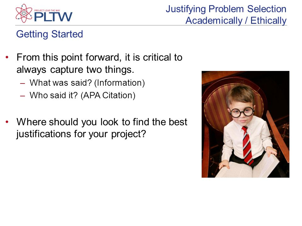 Getting Started Justifying Problem Selection Academically / Ethically From this point forward, it is critical to always capture two things. –What was
