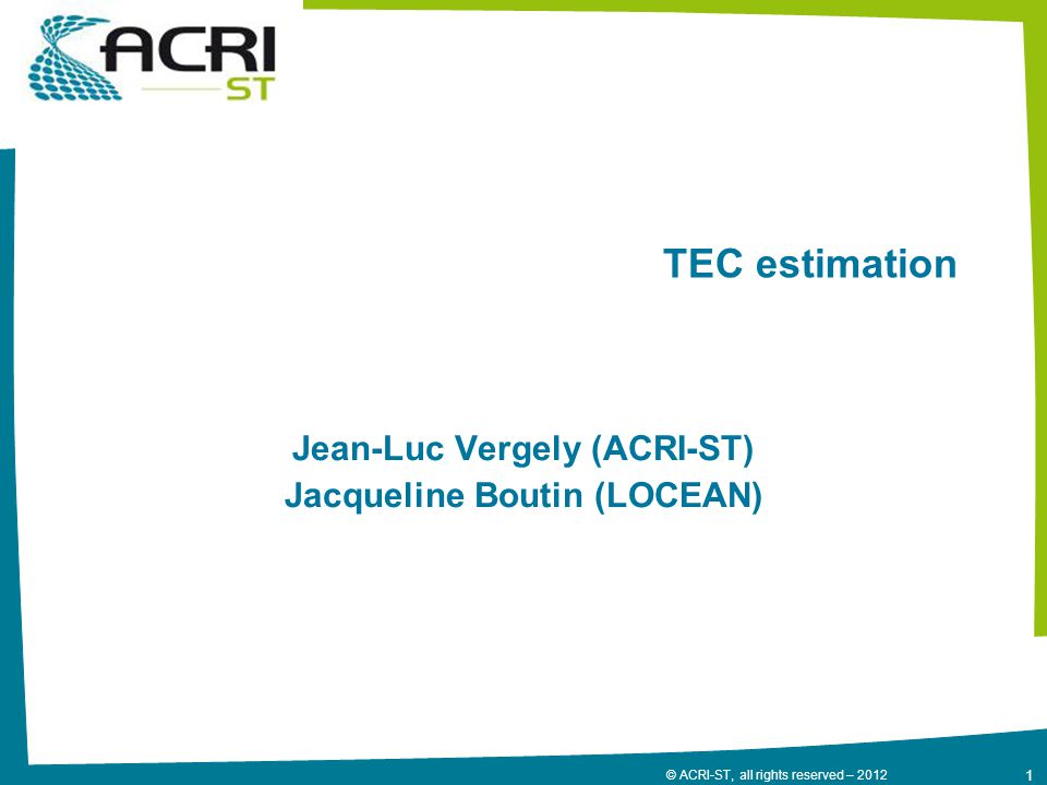 1 © ACRI-ST, all rights reserved – 2012 TEC estimation Jean-Luc Vergely (ACRI-ST) Jacqueline Boutin (LOCEAN)
