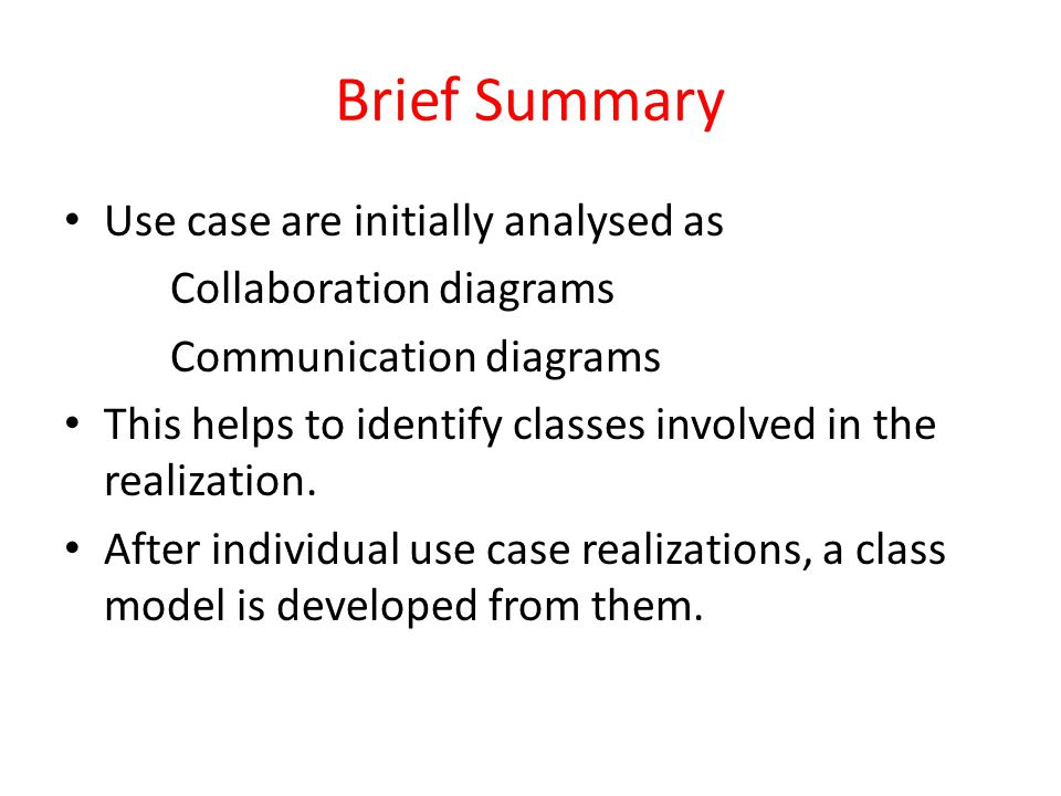 Brief Summary Use case are initially analysed as Collaboration diagrams Communication diagrams This helps to identify classes involved in the realizat