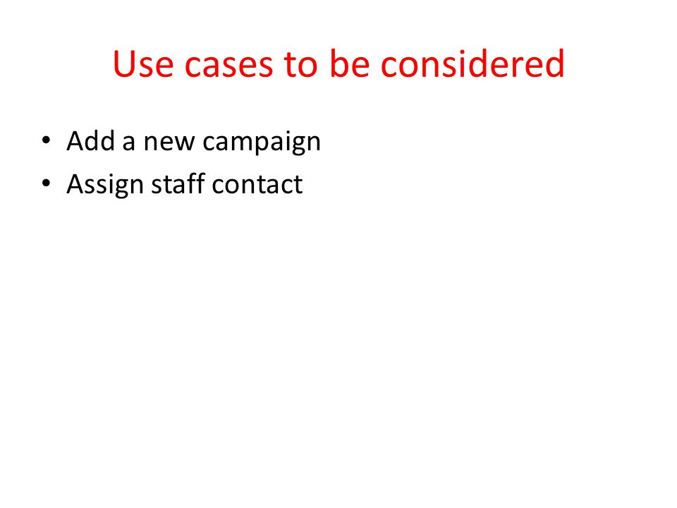 Use cases to be considered Add a new campaign Assign staff contact